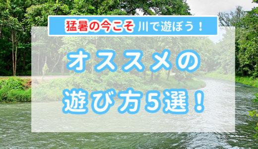 【オススメ!】渓流・清流での遊び5選!!【川のほうが涼しい!】