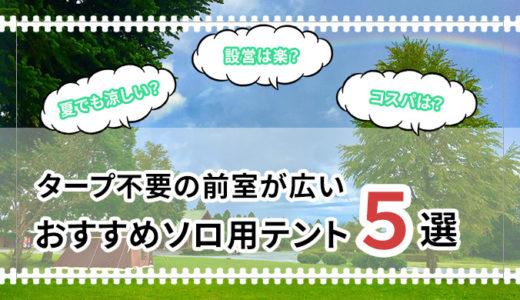 【設営・撤収・メンテナンスが楽になる】タープ不要の前室が広いおすすめテント5選!